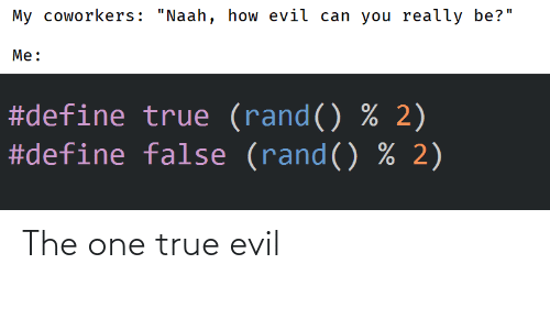 "Define: My coworkers: ""Naah, how evil can you really be?""  Me:  #define true (rand() % 2)  #define false (rand() % 2) The one true evil"