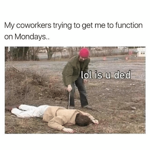 Dedded: My coworkers trying to get me to function  on Mondays.  lol is u ded