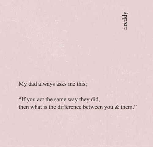 """Dad, What Is, and Asks: My dad always asks me this;  """"If you act the same way they did,  then what is the difference between you & them.  22  r.reddy"""
