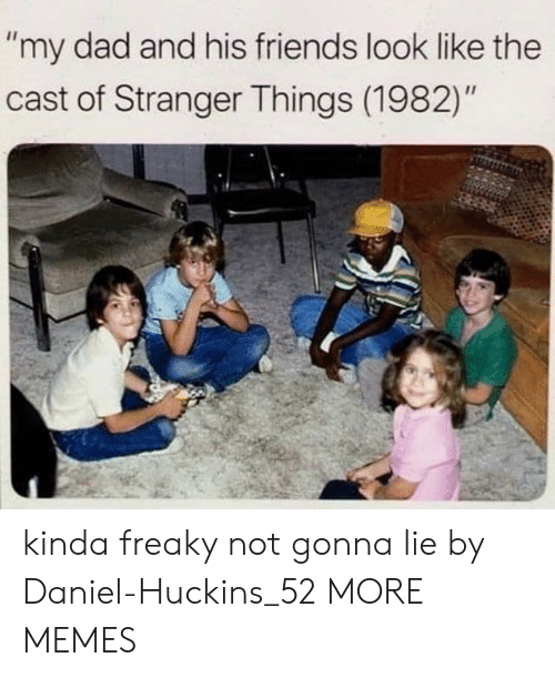 "Dad, Dank, and Friends: ""my dad and his friends look like the  cast of Stranger Things (1982)"" kinda freaky not gonna lie by Daniel-Huckins_52 MORE MEMES"
