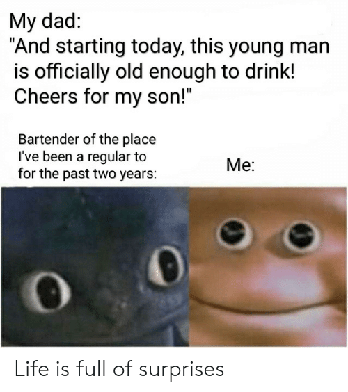 """Dad, Life, and Today: My dad:  """"And starting today, this young man  is officially old enough to drink!  Cheers for my son!""""  Bartender of the place  I've been a regular to  for the past two years:  Me: Life is full of surprises"""
