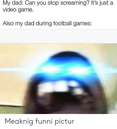 Its Just A: My dad: Can you stop screaming? It's just a  video game.  Also my dad during football games: Meaknig funni pictur