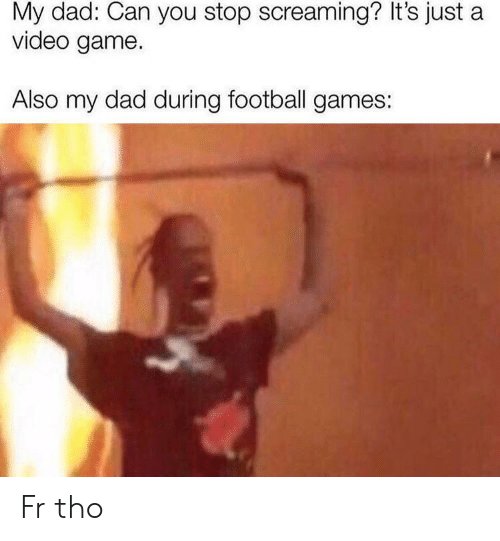 Dad, Football, and Football Games: My dad: Can you stop screaming? It's just a  video game.  Also my dad during football games: Fr tho