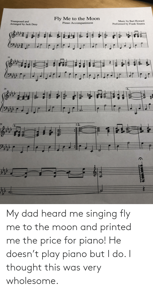 Singing: My dad heard me singing fly me to the moon and printed me the price for piano! He doesn't play piano but I do. I thought this was very wholesome.