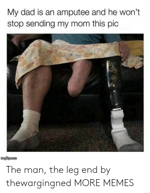 Wont Stop: My dad is an amputee and he won't  stop sending my mom this pic  imgilipcom The man, the leg end by thewargingned MORE MEMES
