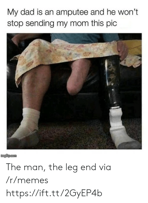 Wont Stop: My dad is an amputee and he won't  stop sending my mom this pic  imgilipcom The man, the leg end via /r/memes https://ift.tt/2GyEP4b