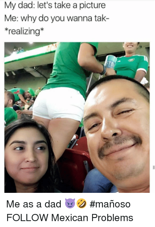 Mexican Problems: My dad: let's take a picture  e: W  *realizing* Me as a dad 😈🤣 #mañoso   FOLLOW Mexican Problems