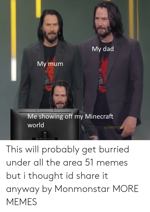 My Minecraft: My dad  My mum  Me showing off my Minecraft  world  u/Monmonstar This will probably get burried under all the area 51 memes but i thought id share it anyway by Monmonstar MORE MEMES