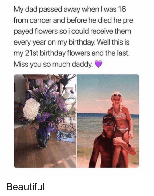 payed: My dad passed away when I was 16  from cancer and before he died he pre  payed flowers so i could receive them  every year on my birthday. Well this is  my 21st birthday flowers and the last.  Miss you so much daddy Beautiful