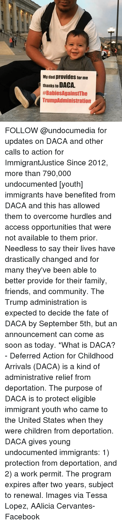 Children, Community, and Dad: My dad provides for me  thanks to DACA.  #BabiesAgainstThe  TrumpAdministration FOLLOW @undocumedia for updates on DACA and other calls to action for ImmigrantJustice Since 2012, more than 790,000 undocumented [youth] immigrants have benefited from DACA and this has allowed them to overcome hurdles and access opportunities that were not available to them prior. Needless to say their lives have drastically changed and for many they've been able to better provide for their family, friends, and community. The Trump administration is expected to decide the fate of DACA by September 5th, but an announcement can come as soon as today. *What is DACA? - Deferred Action for Childhood Arrivals (DACA) is a kind of administrative relief from deportation. The purpose of DACA is to protect eligible immigrant youth who came to the United States when they were children from deportation. DACA gives young undocumented immigrants: 1) protection from deportation, and 2) a work permit. The program expires after two years, subject to renewal. Images via Tessa Lopez, AAlicia Cervantes-Facebook