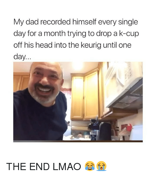 Dad, Head, and Lmao: My dad recorded himself every single  day for a month trying to drop a k-cup  off his head into the keurig until one  day.. THE END LMAO 😂😭