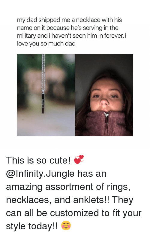 necklaces: my dad shipped me a necklace with his  name on it because he's serving in the  military and i haven't seen him in forever. i  love you so much dad This is so cute! 💞 @Infinity.Jungle has an amazing assortment of rings, necklaces, and anklets!! They can all be customized to fit your style today!! ☺️