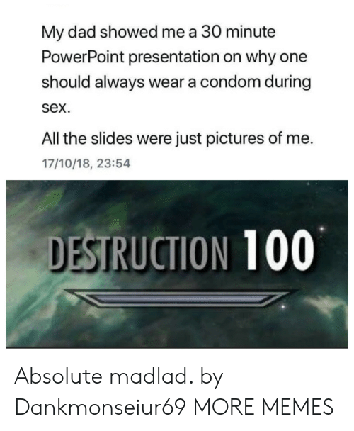 a condom: My dad showed me a 30 minute  PowerPoint presentation on why one  should always wear a condom during  sex.  All the slides were just pictures of me.  17/10/18, 23:54  DESTRUCTION 100 Absolute madlad. by Dankmonseiur69 MORE MEMES