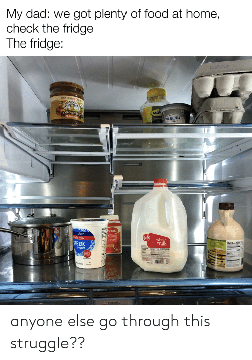 Appl: My dad: we got plenty of food at home,  check the fridge  The fridge:  BEST BY DEC 06  P1970 290 B06  100 Pronits ChaTity  J00% Profits Charity  NON  CMO  N'S  ORGANICS  Medium Salsa  70  MO  CAL  Applesau  PHILADELPHIA  APPL  #teaus  Cream  A-PASTEURIZED  Nutritio  HOod  About 5 se  Serving s  plain  whole milk  Неavy  Cream  Amount p  Calories  BigL  whole  milk  REEK  Tetal l  Satr  Thar LTRA PASTEURIZED  Nutrition Facts  Choisr  ESCRVATIVES  yogurt  pasteurized  homogenized  Sodu  vitamins C&D  Serving Se 1/4p  Servings Per Containe  Totl Car  Nutrition  Facts  Serving S 1u 240m)  Serving 18  Calories 150  Fet Ca 7  Total Fat i  Sturated Ft S  Trane Fat O  Cholest 3m  Sedium 125mng  12% Total Carb 12  25%  excellent  Calories 200  16 FL 0Z(473ml)  Fiber  Sugars  0%  JPPSOurce of  11% Profein t  protein!  Profei  Tetal Fat  10%  5%  n  NREDENTSK,ASC  D FODS INC  కిట  Petassim 137  Tetal Carbobydrate 5  Sugart 53  Protein  ADITAMNTAMN Ds CONTAINS MK  D MA  4%  T  Caru  ODNDPCK TPAT OP D  NOT C  GRACE A EEP REFRIGERATED  100%  1GAL (3.78L)  Calcum  GRADE A  18894 3030S D  CL69  INGREDIENTS RGANC  ESL  LIOOD  Express  OWN  7575 anyone else go through this struggle??