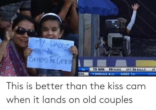 cam: My DADDY  is  BEHIND THE CAMER  AT  OFF 36 BALLS  TO WIN 90 RUNS  DHEKALE 6  14  SAWA  SAEED 1ay  ERS This is better than the kiss cam when it lands on old couples