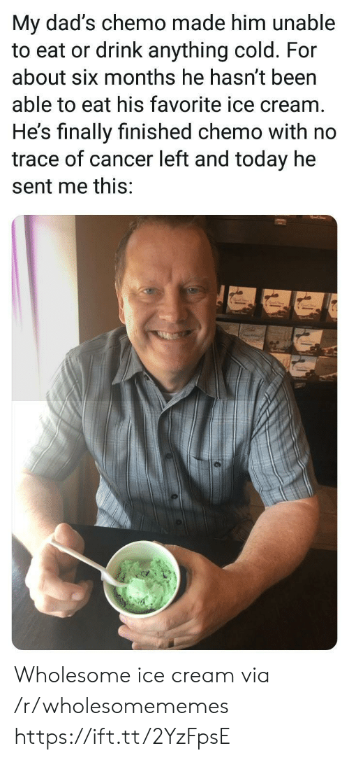 trace: My dad's chemo made him unable  to eat or drink anything cold. For  about six months he hasn't been  able to eat his favorite ice cream  He's finally finished chemo with no  trace of cancer left and today he  sent me this: Wholesome ice cream via /r/wholesomememes https://ift.tt/2YzFpsE