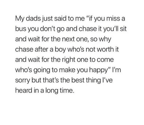 """Sorry, Best, and Chase: My dads just said to me """"if you miss a  bus you don't go and chase it you'll sit  and wait for the next one, so why  chase after a boy who's not worth it  and wait for the right one to come  who's going to make you happy"""" I'm  sorry but that's the best thing l've  heard in a long time."""