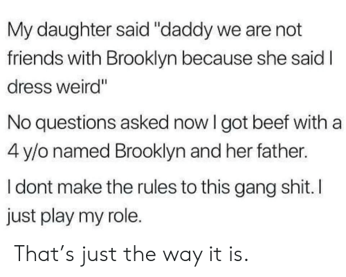 """Beef, Friends, and Shit: My daughter said """"daddy we are not  friends with Brooklyn because she said I  dress weird""""  No questions asked now I got beef with a  4 y/o named Brooklyn and her father.  I dont make the rules to this gang shit. I  just play my role. That's just the way it is."""
