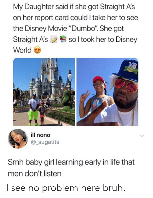 """disney world: My Daughter said if she got Straight A's  on her report card could I take her to see  the Disney Movie """"Dumbo. She got  Straight A'ssol took her to Disney  World  ill nono  @_sugatits  Smh baby girl learning early in life that  men don't listen I see no problem here bruh."""