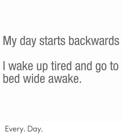 Dank, 🤖, and Awake: My day starts backwards  I wake up tired and go to  bed wide awake. Every. Day.