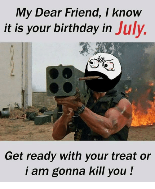 Birthday, Memes, and 🤖: My Dear Friend, I know  it is your birthday in July.  Get ready with your treat or  i am gonna kill you!