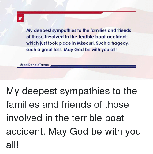Friends, God, and Missouri: My deepest sympathies to the families and friends  of those involved in the terrible boat accident  which just took place in Missouri. Such a tragedy,  such a great loss. May God be with you all!  @realDonaldTrump My deepest sympathies to the families and friends of those involved in the terrible boat accident. May God be with you all!