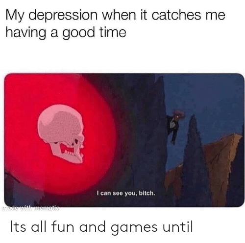 Bitch, Depression, and Games: My depression when it catches me  having a good time  I can see you, bitch.  made with mematic Its all fun and games until