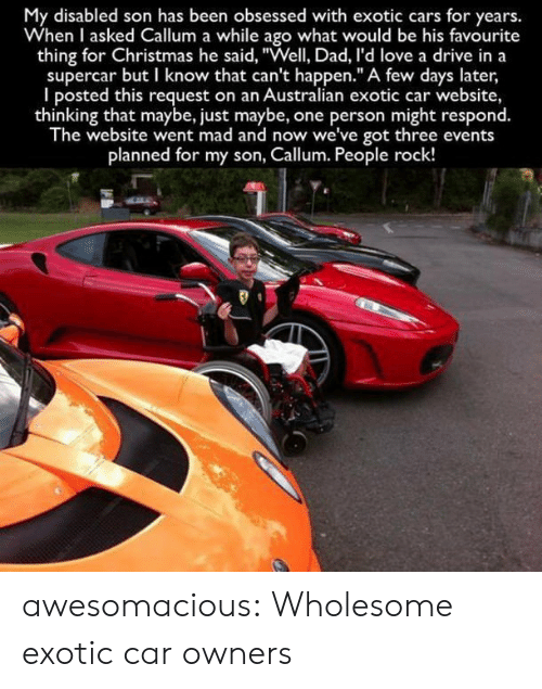"""Obsessed With: My disabled son has been obsessed with exotic cars for years.  When I asked Callum a while ago what would be his favourite  thing for Christmas he said, """"Well, Dad, I'd love a drive in a  supercar but I know that can't happen."""" A few days later  I posted this request on an Australian exotic car website,  thinking that maybe, just maybe, one person might respond.  The website went mad and now we've got three events  planned for my son, Callum. People rock! awesomacious:  Wholesome exotic car owners"""