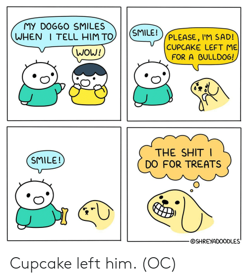 cupcake: MY DO660 SMILES  WHEN I TELL HIM TO) SMILE  WOW!  PLEASE, l'M SAD!  CUPCAKE LEFT ME  FOR A BULLDO6!  0  THE SHIT  DO FOR TREATS  SMILE!  ⓒSHREYADOODLES Cupcake left him. (OC)