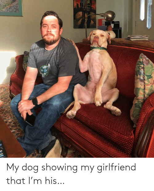 Showing: My dog showing my girlfriend that I'm his…