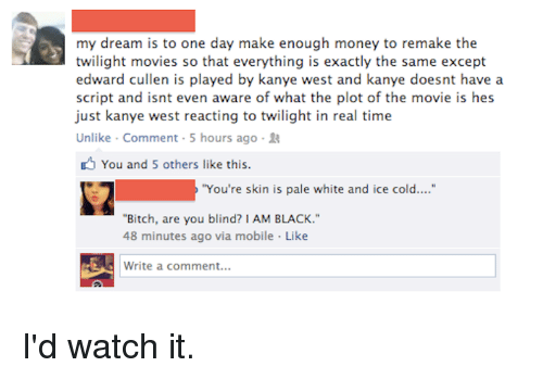 """edward cullens: my dream is to one day make enough money to remake the  twilight movies so that everything is exactly the same except  edward cullen is played by kanye west and kanye doesnt have a  script and isnt even aware of what the plot of the movie is hes  just kanye west reacting to twilight in real time  Unlike Comment 5 hours ago R  You and 5 others like this.  """"You're skin is pale white and ice cold....""""  """"Bitch, are you blind? I AM BLACK.""""  48 minutes ago via mobile Like  Write a comment... I'd watch it."""