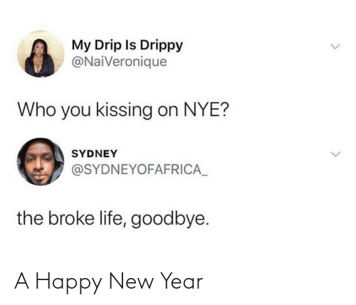 broke: My Drip Is Drippy  @NaiVeronique  Who you kissing on NYE?  SYDNEY  @SYDNEYOFAFRICA_  the broke life, goodbye. A Happy New Year