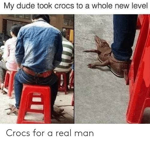 dude: My dude took crocs to a whole new level Crocs for a real man