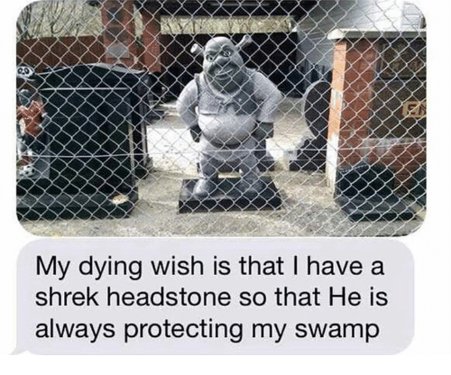 Shrek, Swamp, and Always: My dying wish is that I have a  shrek headstone so that He is  always protecting my swamp