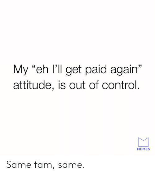 "Get Paid: My ""eh I'll get paid again""  attitude, is out of control.  MEMES Same fam, same."