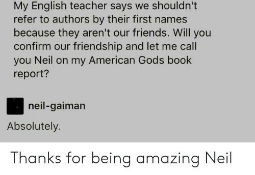 Friends, Teacher, and American: My English teacher says we shouldn't  refer to authors by their first names  because they aren't our friends. Will you  confirm our friendship and let me call  you Neil on my American Gods book  report?  neil-gaiman  Absolutely. Thanks for being amazing Neil