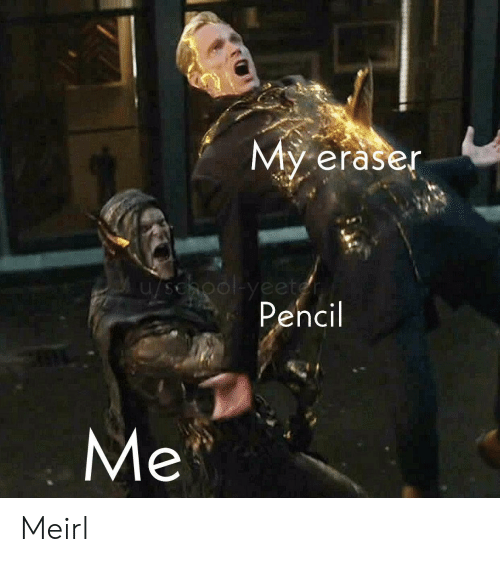 MeIRL, Eraser, and Pencil: My eraser  u/sehool-yeetgn  Pencil  Me Meirl