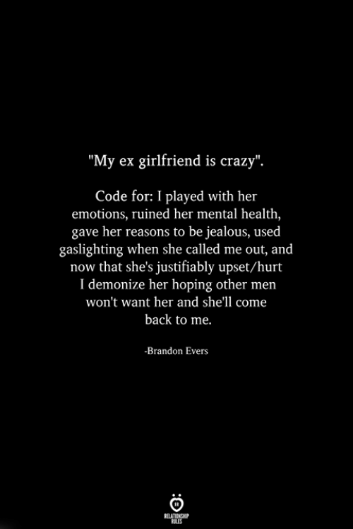 "Come Back To Me: ""My ex girlfriend is crazy"".  Code for: I played with her  emotions, ruined her mental health,  gave her reasons to be jealous, used  gaslighting when she called me out, and  now that she's justifiably upset/hurt  I demonize her hoping other men  won't want her and she'll come  back to me.  -Brandon Evers"
