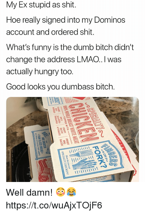 Good Looks: My Ex stupid as shit.  Hoe really signed into my Dominos  account and ordered shit.  What's funny is the dumb bitch didn't  change the address LMAO.I was  actually hungry too  Good looks you dumbass bitch.  sho  chan  ofts  $2o  nots  rers are Well damn! 😳😂 https://t.co/wuAjxTOjF6