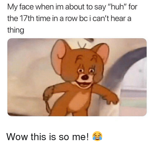"Huh, Memes, and Wow: My face when im about to say ""huh"" for  the 17th time in a row bcican't hear a  thing Wow this is so me! 😂"