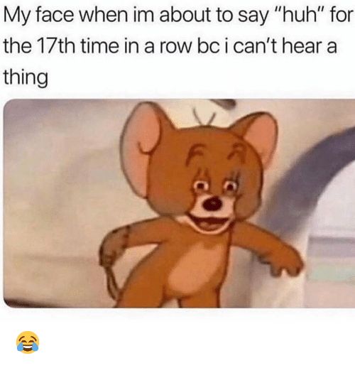 "Huh, Memes, and Time: My face when im about to say ""huh"" for  the 17th time in a row bc i can't hear a  thing 😂"