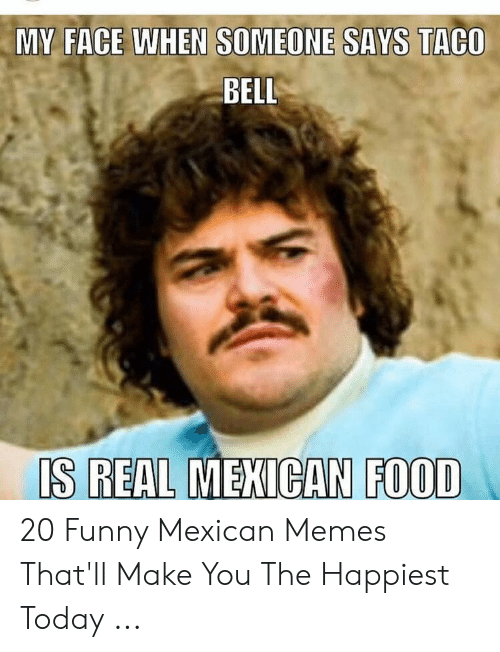 funny mexican memes: MY FACE WHEN SOMEONE SAYS TACO  BELL  IS REAL MEXICAN FOOD 20 Funny Mexican Memes That'll Make You The Happiest Today ...