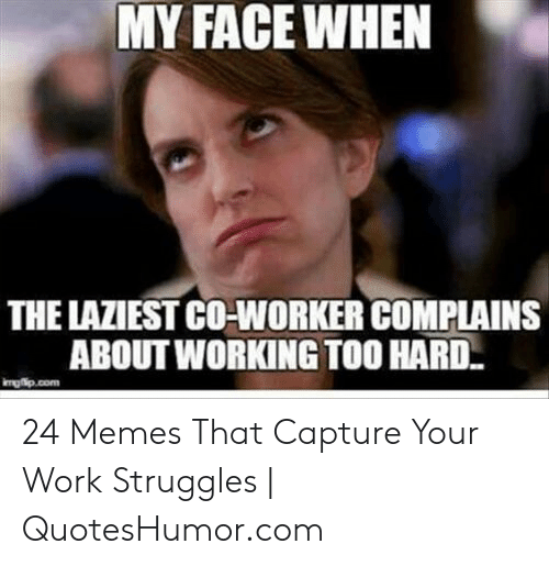 Memes, Work, and Working: MY FACEWHEN  THE LAZIEST CO-WORKER COMPLAINS  ABOUT WORKING TOO HARD  mgip.com 24 Memes That Capture Your Work Struggles | QuotesHumor.com