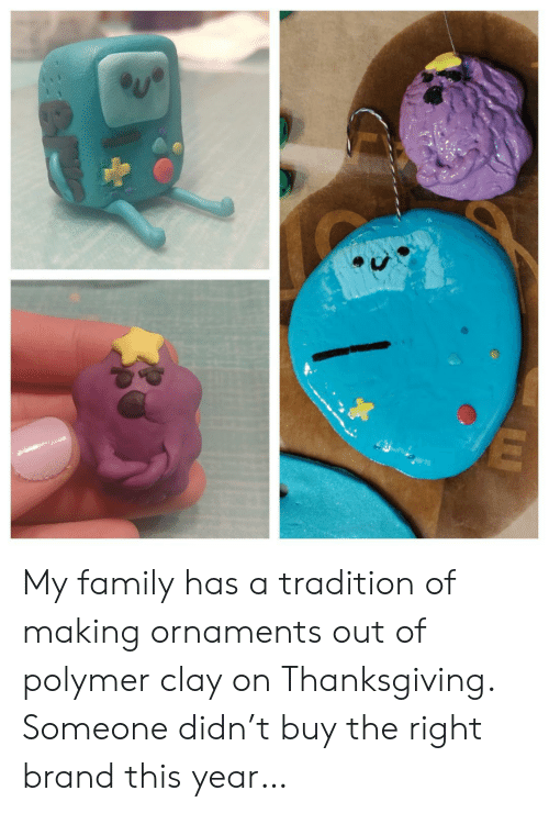 brand: My family has a tradition of making ornaments out of polymer clay on Thanksgiving. Someone didn't buy the right brand this year…