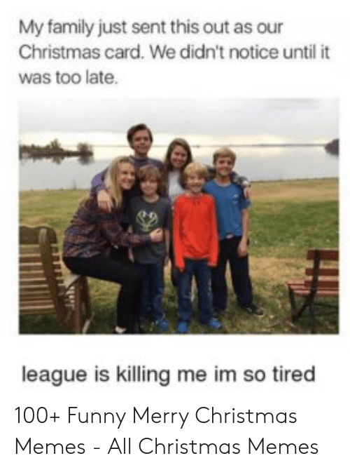 Christmas, Family, and Funny: My family just sent this out as our  Christmas card. We didn't notice until it  was too late  league is killing me im so tired 100+ Funny Merry Christmas Memes - All Christmas Memes