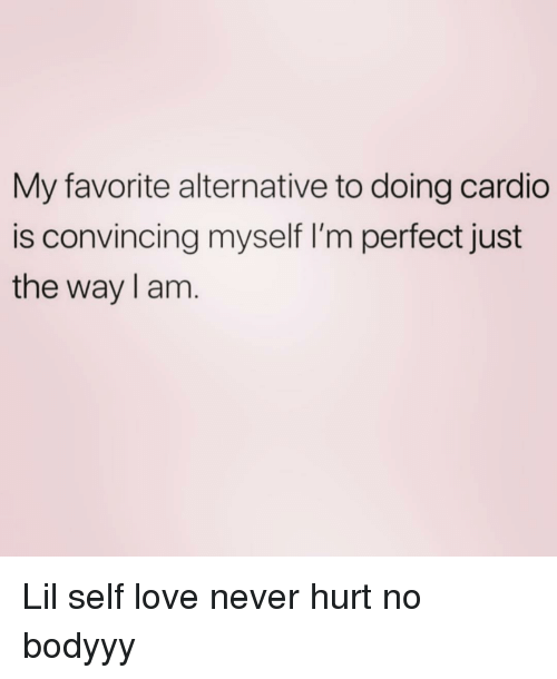 Love, Girl Memes, and Never: My favorite alternative to doing cardio  is convincing myself I'm perfect just  the way l am Lil self love never hurt no bodyyy