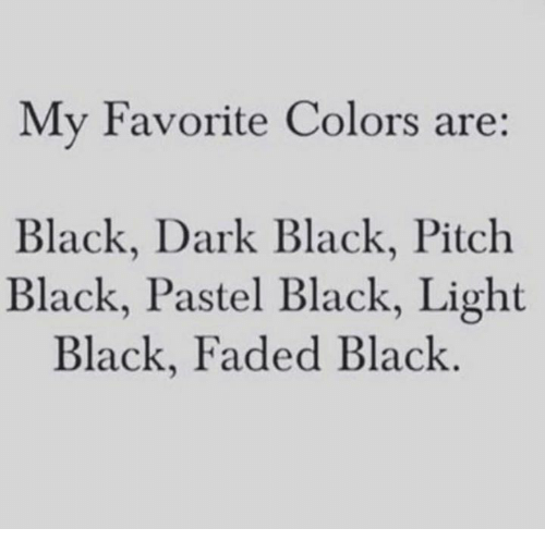 pitching: My Favorite Colors are:  Black, Dark Black, Pitch  Black, Pastel Black, Light  Black, Faded Black