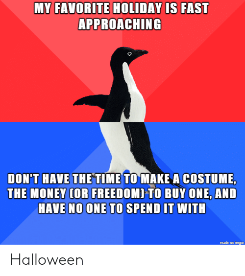Halloween, Money, and Imgur: MY FAVORITE HOLIDAY IS FAST  APPROACHING  DON'T HAVE THETIME TO MAKE A COSTUME,  THE MONEY (OR FREEDOMI TO BUY ONE, AND  HAVE NO ONE TO SPEND IT WITH  made on imgur Halloween