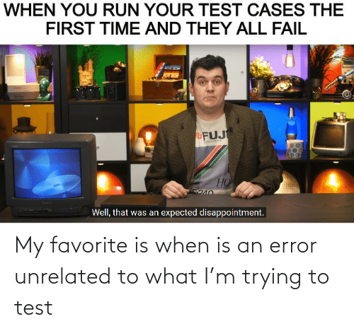 my favorite: My favorite is when is an error unrelated to what I'm trying to test
