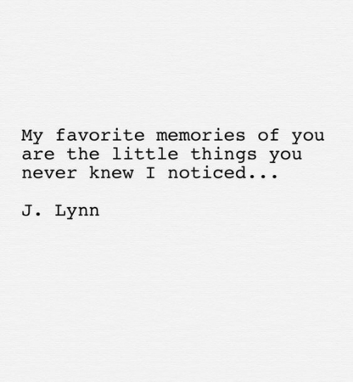 Never, You, and Memories: My favorite memories of you  are the little things you  never knew I noticed...  J. Lynn